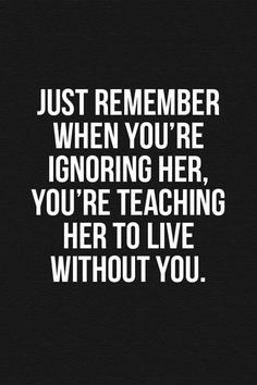 """100 Inspirational Quotes About Moving On and Letting Go Quotes - Page 8 of 10 #73. Just remember when you're ignoring her, You're teaching her to live without you."""" #inspirationalquotesforMen"""