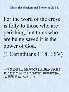 For the word of the cross is folly to those who are perishing, but to us who are being saved it is the power of God. (1 Corinthians 1:18, ESV)十字架の言は、滅び行く者には愚かであるが、救にあずかるわたしたちには、神の力である。(口語訳 第1コリント  1:18)