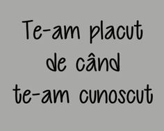 Te-am placut de cand te-am cunoscut. Just Me, Like Me, My Love, Let Me Down, Let It Be, Motto, Favorite Quotes, Life Is Good, Affirmations