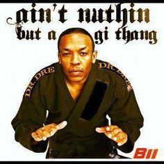 BJJ humor with Dr. Dre hahahaha Ain't nothing but a GI thing! Suckas