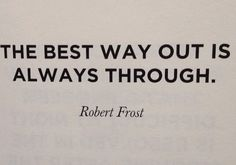 The best way out is always though. ~Robert Frost.