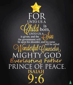 Isaiah For unto us a child is born. Unto us a Son is given; and the government will be upon His shoulder, and his name will be called Wonderful Counselor, Mighty God, Everlasting Father, Prince of Peace