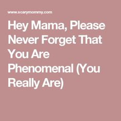 Hey Mama, Please Never Forget That You Are Phenomenal (You Really Are)