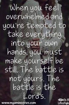 When you feel overwhelmed & you're tempted to take everything into your own hands, you must make yourself be still. The battle is not yours. The battle is the Lord's.