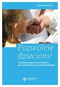 Pozwólcie dzieciom! Program przygotowania dziecka do wczesnej Pierwszej Komunii Świętej - Beata Nadolna