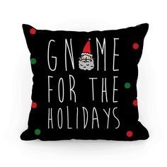 Gnome For The Holidays - Around the holidays you always want to go home for the food, presents and family time! This funny Christmas pillow is perfect for the family of gnomes who can't wait to get home and spend time with their loves! This designs hows that puns are the best holiday gift anyone can get.