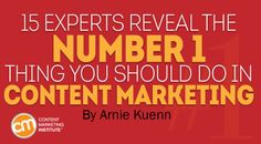 15 Experts Reveal the No. 1 Thing You Should Do in Content Marketing