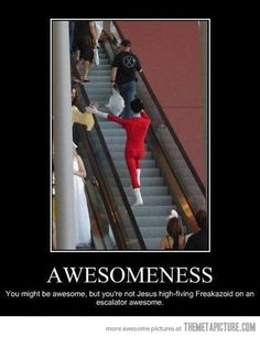 You might be awesome, but you're not a Jesus high-fiving freakazoid on an escalator, awesome!