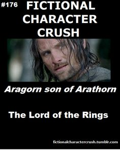 Aragorn son of Arathorn - used to have the biggest crush on him!!