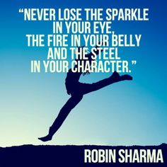Never lose the sparkle in your eye, the fire in your belly and the steel in your character. Robin Sharma