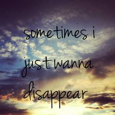 Sometimes I just wanna disappear... Goodnight everyone!
