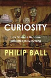 Curiosity: How Science Became Interested in Everything, by Philip Ball