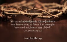 """For our sake [God] made [Christ] to be sin who knew no sin, so that in him we might become the righteousness of God."" -2 Corinthians 5:21"