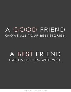 A good friend knows all your best stories, a best friend has lived them with you. Friendship quotes on PictureQuotes.com.
