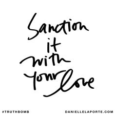 Sanction it with your love. Subscribe: DanielleLaPorte.com #Truthbomb #Words #Quotes