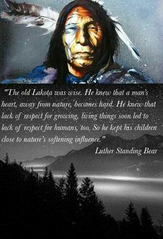 Luther Standing Bear -  one of the first American Chiefs who wrote and was published. Great man.