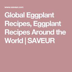 Global Eggplant Recipes, Eggplant Recipes Around the World | SAVEUR