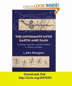 The Covenants with Earth and Rain Exchange, Sacrifice, and Revelation in Mixtec Society (Civilization of the American Indian Series) (9780806131924) John Monaghan , ISBN-10: 0806131926  , ISBN-13: 978-0806131924 ,  , tutorials , pdf , ebook , torrent , downloads , rapidshare , filesonic , hotfile , megaupload , fileserve