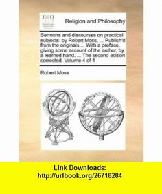 Sermons and discourses on practical subjects by Robert Moss, ... Publishd from the originals ... With a preface, giving some account of the author, ... The second edition corrected. Volume 4 of 4 (9781140730699) Robert Moss , ISBN-10: 114073069X  , ISBN-13: 978-1140730699 ,  , tutorials , pdf , ebook , torrent , downloads , rapidshare , filesonic , hotfile , megaupload , fileserve