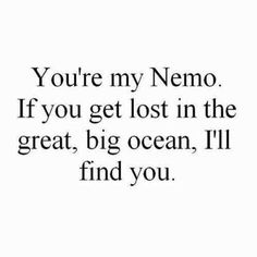 You're my Nemo. If you get lost in the great, big ocean, I'll find you....