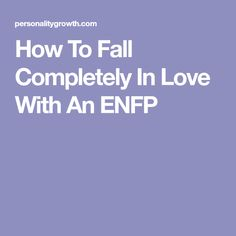 How To Fall Completely In Love With An ENFP