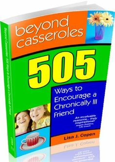 Beyond Casseroles: 505 Ways to Encourage a Chronically Ill Friend (Conquering the Confusions of Chronic Illness) by Lisa J. Copen, http://www.amazon.com/dp/B002SN9HOM/ref=cm_sw_r_pi_dp_mlMxtb1A1F9Q4