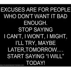 Excuses are for people who don't want it bad enough....