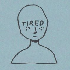 tired. all the time.
