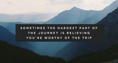 Sometimes the hardest part of the journey is believing you're worthy of the trip