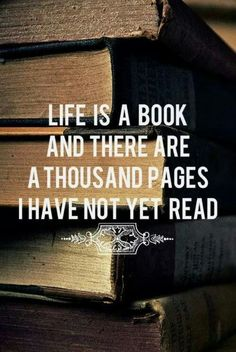 Life is a book and there a thousand pages I have not yet read.   This is so true!!