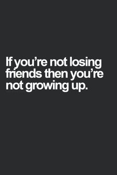 Exactly. A lot of people don't want to lose friends, no matter the costs. But losing friends is integral to growing up and maturing. It means you know what you want in your life. It's a good thing.