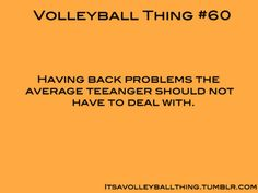 I told my mom that volleyball gives me back problems!!