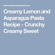 Creamy Lemon and Asparagus Pasta Recipe - Crunchy Creamy Sweet