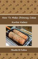 How To Make Chimney Cakes - Kurtos Kalacs, an ebook by Meallá H Fallon at Smashwords