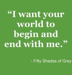 We all have a little Fifty Shades in us...or atleast we all want a love where we are the center of their Universe :)