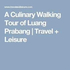 A Culinary Walking Tour of Luang Prabang | Travel + Leisure