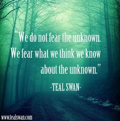 """""""We do not fear the unknown. We fear what we think we know about the unkown."""" Quote by Teal Swan (The Spiritual Catalyst)"""