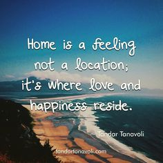 Home is a feeling not a location; it's where love and happiness reside. #quotes #coachTandar