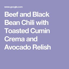 Beef and Black Bean Chili with Toasted Cumin Crema and Avocado Relish