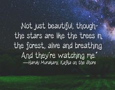 Not just beautiful, though the stars are like the trees in the forest, alive and breathing. And they're watching me. - Haruki Murakami