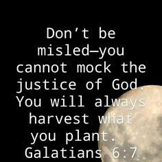 Don't be misled—you cannot mock the justice of God. You will always harvest what you plant. Galatians 6:7 NLT http://bible.com/116/gal.6.7.NLT