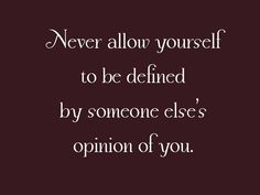 Never allow yourself to be defined by someone else's opinion of you