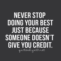 Recognition is nice BUT it's not necessary. If you know you're doing your best that's what's most important. If you know you could do more... Something has to change.