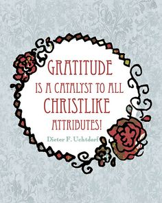 Gratitude is the catalyst to all Christlike attributes. ~ Dieter F Uchtdorf~ by Chocolate on my Cranium #LDSConf