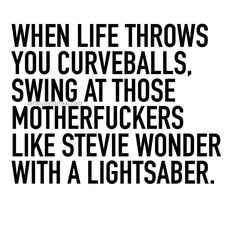 When life throws you curveballs, swing at those motherfuckers like Stevie Wonder with a lightsaber.
