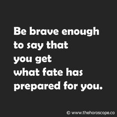 Be brave enough to say that you get what fate has prepared for you. www.thehoroscope.co