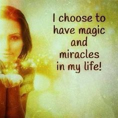 I choose to have magic and miracles in my life!