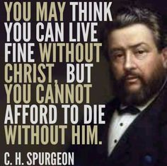 You may think you can live fine without Christ, but you cannot afford to die without Him. C.H. Spurgeon