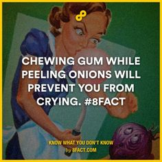 Chewing gum while peeling onions will prevent you from crying.