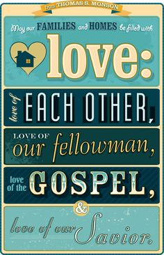 May our families and homes be filled with Love: Love of each other, Love of our fellowman, Love of the Gospel, and Love of our Savior!